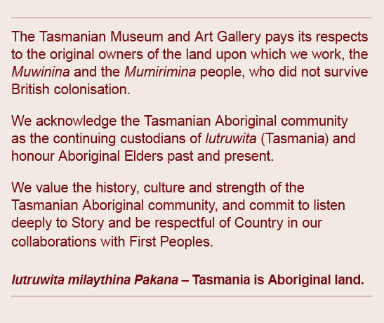 The Tasmanian Museum and Art Gallery pays its respects to the original owners of the land upon which we work, the Muwinina and Mumirimina people, who did not survive British colonisation. We acknowledge the Tasmanian Aboriginal community as the continuing custodians of lutruwita (Tasmania) and honour Aboriginal Elders past and present. We value the history, culture and strength of the Tasmanian Aboriginal community, and commit to listen deeply to Story and be respectful of Country in our collaborations with First Peoples. lutruwita milaythina Pakana - Tasmania is Aboriginal land.